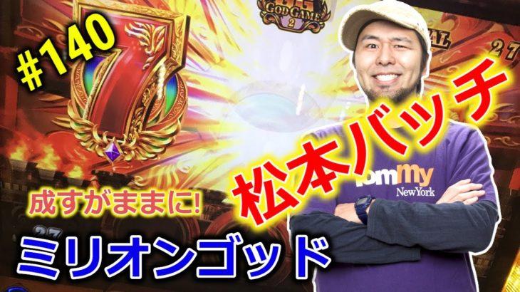 パチスロ【ミリオンゴッド】松本バッチ#140【成すがままに!】