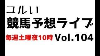 【Live】ユルい競馬予想ライブ(Vol.104)