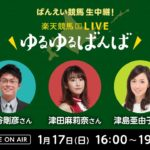 楽天競馬LIVE:ゆるゆるばんば 1月17日(日) 古谷剛彦・津田麻莉奈・津島亜由子