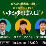 楽天競馬LIVE:ゆるゆるばんば 1月4日(月)16時~ 古谷剛彦・井上オークス・安田和博