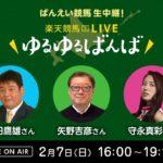 楽天競馬LIVE:ゆるゆるばんば 2月7日(日) 須田鷹雄・矢野吉彦・守永真彩